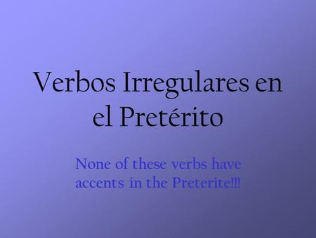 Verbos Irregulares en el Pretérito None of these verbs have accents in the Preterite!!!