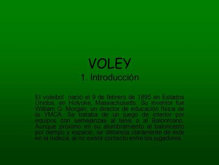 VOLEY 1. Introducción El voleibol nació el 9 de febrero de 1895 en Estados Unidos, en Holyoke, Massachusetts. Su inventor fue William G. Morgan, un director.