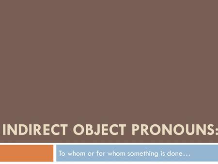 INDIRECT OBJECT PRONOUNS: To whom or for whom something is done…