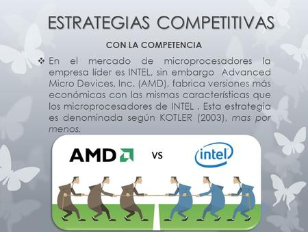ESTRATEGIAS COMPETITIVAS CON LA COMPETENCIA  En el mercado de microprocesadores la empresa líder es INTEL, sin embargo Advanced Micro Devices, Inc. (AMD),