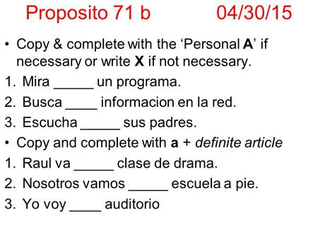 Proposito 71 b04/30/15 Copy & complete with the 'Personal A' if necessary or write X if not necessary. 1.Mira _____ un programa. 2.Busca ____ informacion.