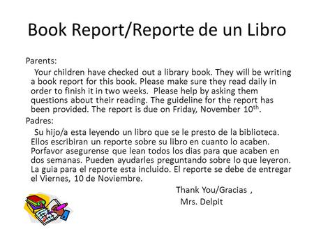 Book Report/Reporte de un Libro Parents: Your children have checked out a library book. They will be writing a book report for this book. Please make sure.