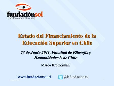 22/07/20151 Estado del Financiamiento de la Educación Superior en Chile Marco Kremerman 23 de Junio 2011, Facultad de Filosofía y Humanidades U de Chile.
