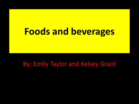 Foods and beverages By: Emily Taylor and Kelsey Grant.