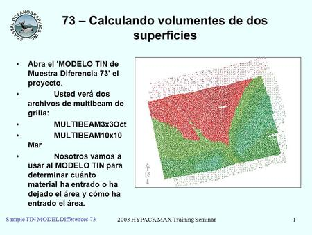 2003 HYPACK MAX Training Seminar1 Sample TIN MODEL Differences 73 73 – Calculando volumentes de dos superficies Abra el 'MODELO TIN de Muestra Diferencia.
