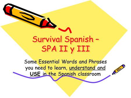 Survival Spanish – SPA II y III Some Essential Words and Phrases you need to learn, understand and USE in the Spanish classroom.