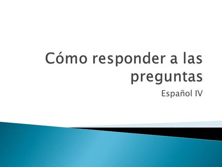 Español IV.  What type of question is it? ◦ Is it a YES/NO question? ◦ Is a question word (where, when, etc.) present?