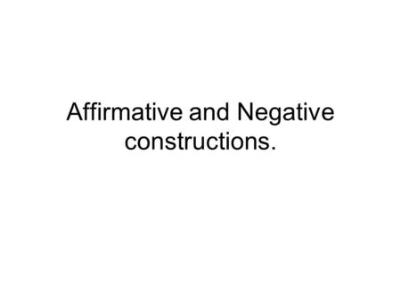 Affirmative and Negative constructions.
