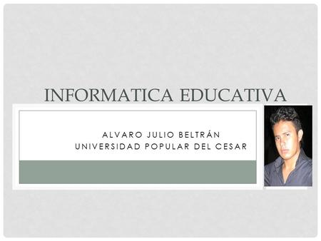 ALVARO JULIO BELTRÁN UNIVERSIDAD POPULAR DEL CESAR INFORMATICA EDUCATIVA.