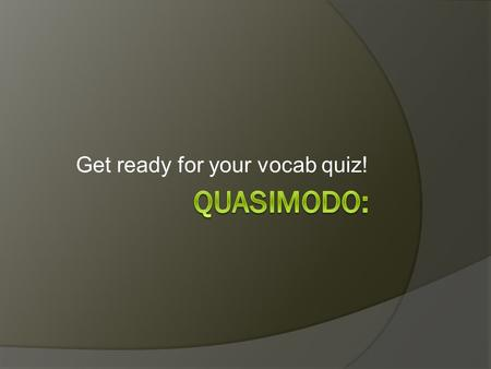 Get ready for your vocab quiz!. Vocab quiz:  After the quiz please get out your homework assignment.  Also, get a marker board, marker, and eraser.