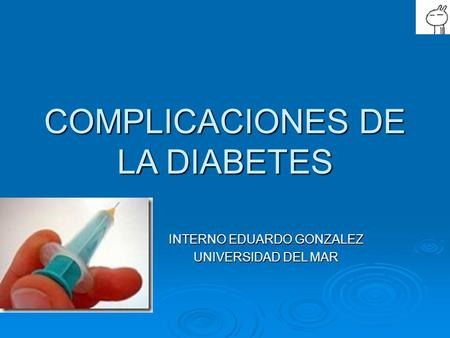 COMPLICACIONES DE LA DIABETES INTERNO EDUARDO GONZALEZ UNIVERSIDAD DEL MAR.