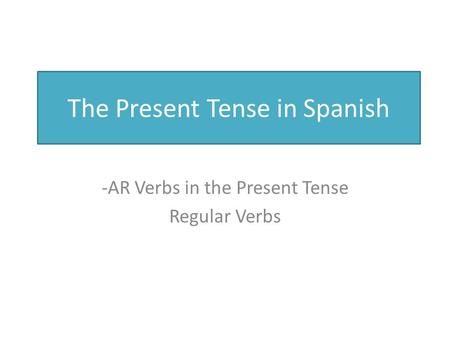 The Present Tense in Spanish -AR Verbs in the Present Tense Regular Verbs.