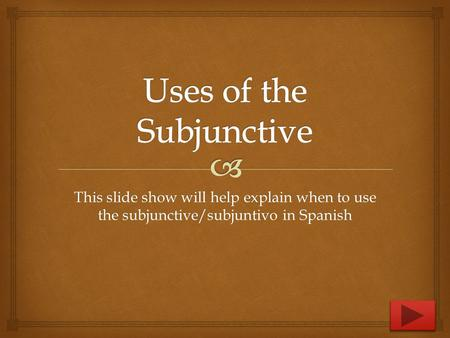 This slide show will help explain when to use the subjunctive/subjuntivo in Spanish.