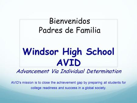 Windsor High School AVID Advancement Via Individual Determination AVID's mission is to close the achievement gap by preparing all students for college.