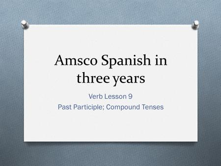 Amsco Spanish in three years Verb Lesson 9 Past Participle; Compound Tenses.
