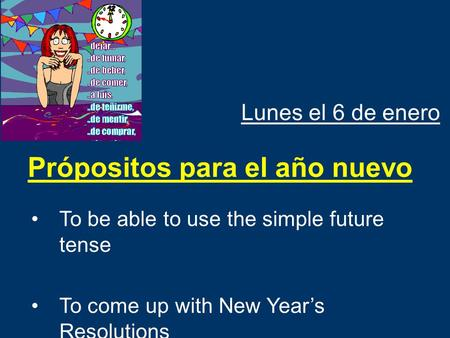 Lunes el 6 de enero To be able to use the simple future tense To come up with New Year's Resolutions Própositos para el año nuevo.