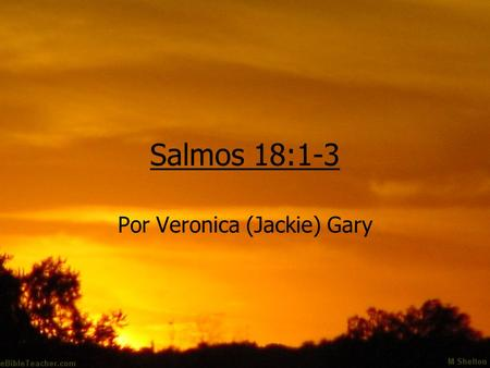 Salmos 18:1-3 Por Veronica (Jackie) Gary. Psalms 18:1-3 (NIV) I love you, O LORD, my strength. The LORD is my rock, my fortress and my deliverer; my God.
