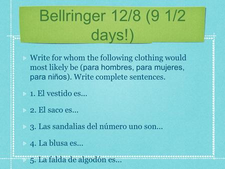 Bellringer 12/8 (9 1/2 days!) Write for whom the following clothing would most likely be ( para hombres, para mujeres, para niños ). Write complete sentences.