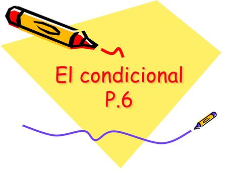 El condicional P.6 El condicional Used to express what you WOULD do under given conditions Ejemplos: With a million dollars, I would buy a beach house.