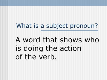 What is a subject pronoun? A word that shows who is doing the action of the verb.
