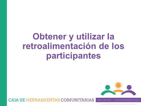 Copyright © 2014 by The University of Kansas Obtener y utilizar la retroalimentación de los participantes.