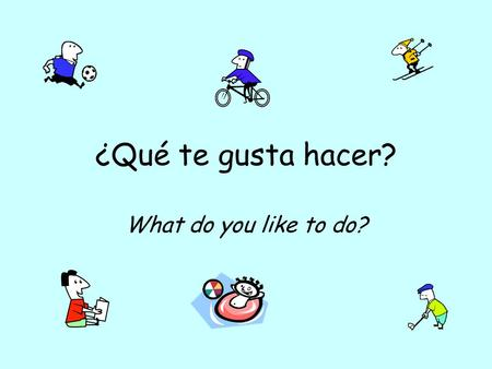 ¿Qué te gusta hacer? What do you like to do?.