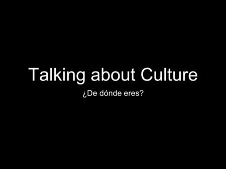 Talking about Culture ¿De dónde eres?. Nationality When meeting people from different cultures, it is important to be able to discuss your nationality.