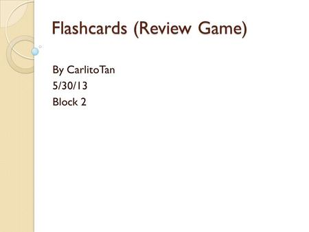 Flashcards (Review Game) By CarlitoTan 5/30/13 Block 2.
