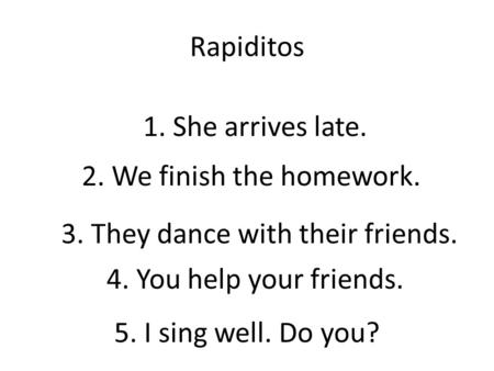 Rapiditos 1. She arrives late. 2. We finish the homework. 3. They dance with their friends. 4. You help your friends. 5. I sing well. Do you?