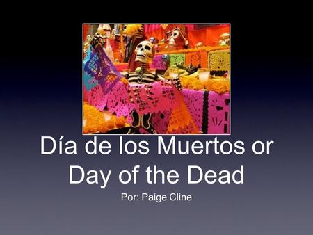 Día de los Muertos or Day of the Dead Por: Paige Cline.