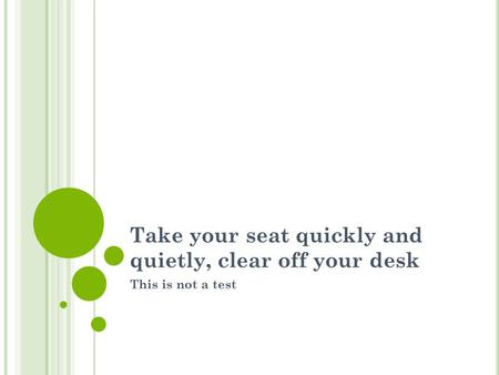 Take your seat quickly and quietly, clear off your desk This is not a test.