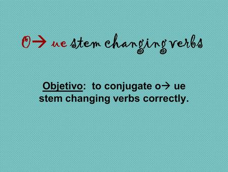 O  ue stem changing verbs Objetivo: to conjugate o  ue stem changing verbs correctly.
