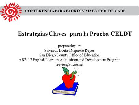 CONFERENCIA PARA PADRES Y MAESTROS DE CABE preparado por: Silvia C. Dorta-Duque de Reyes San Diego County Office of Education AB2117 English Learners Acquisition.