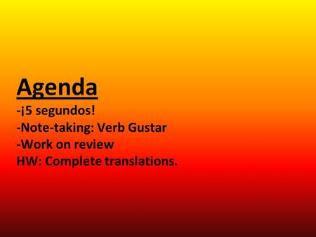 Agenda -¡5 segundos! -Note-taking: Verb Gustar -Work on review HW: Complete translations.