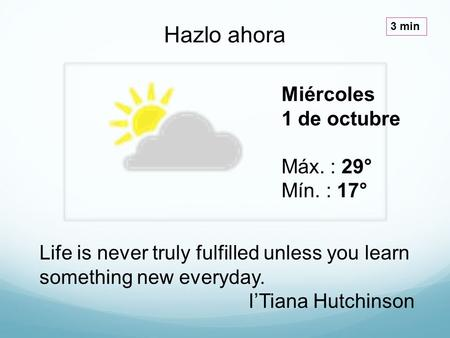 Miércoles 1 de octubre Máx. : 29° Mín. : 17° Hazlo ahora 3 min Life is never truly fulfilled unless you learn something new everyday. I'Tiana Hutchinson.
