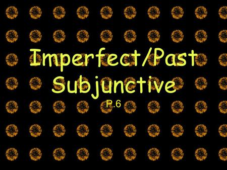 Imperfect/Past Subjunctive P.6. * WEIRDO in the main clause The Subjunctive Mood There are TWO ways to express the subjunctive (past and present) El Presente.