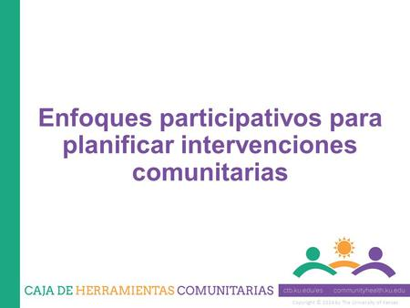 Copyright © 2014 by The University of Kansas Enfoques participativos para planificar intervenciones comunitarias.
