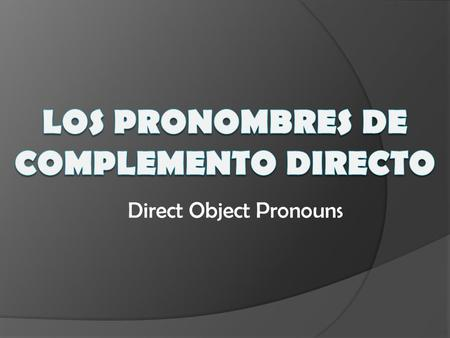 Direct Object Pronouns. Direct Objects  tell WHAT or WHOM receives the action (of the verb)  ALWAYS a noun or a pronoun  MUST HAVE AN ACTION VERB.