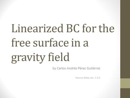 Linearized BC for the free surface in a gravity field by Carlos Andrés Pérez Gutiérrez Source: Axisa, sec. 1.3.2.