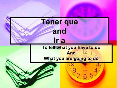 Tener que and Ir a To tell what you have to do And What you are going to do.
