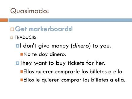 Quasimodo:  Get markerboards!  TRADUCIR:  I don't give money (dinero) to you. No te doy dinero.  They want to buy tickets for her. Ellos quieren comprarle.