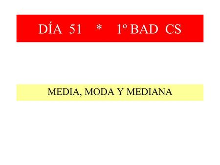 DÍA 51 * 1º BAD CS MEDIA, MODA Y MEDIANA.