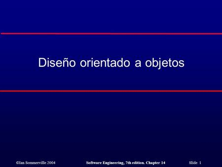 ©Ian Sommerville 2004Software Engineering, 7th edition. Chapter 14 Slide 1 Diseño orientado a objetos.