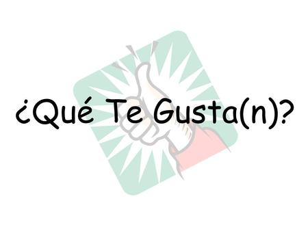 ¿Qué Te Gusta(n)?. Me gusta = _________________________ (It really means it pleases me) I like We'll use this to express what we like when the item is.
