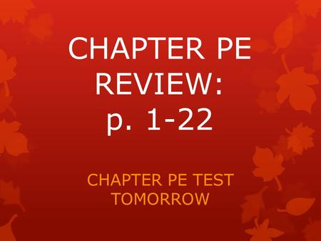 CHAPTER PE REVIEW: p. 1-22 CHAPTER PE TEST TOMORROW.