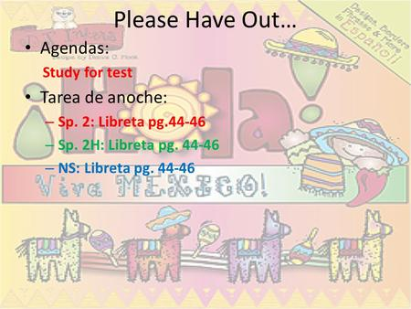 Please Have Out… Agendas: Study for test Tarea de anoche: – Sp. 2: Libreta pg.44-46 – Sp. 2H: Libreta pg. 44-46 – NS: Libreta pg. 44-46.