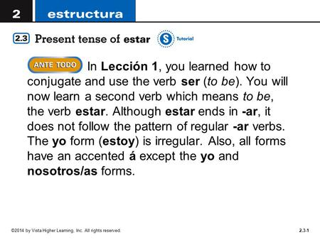 In Lección 1, you learned how to conjugate and use the verb ser (to be). You will now learn a second verb which means to be, the verb estar. Although.