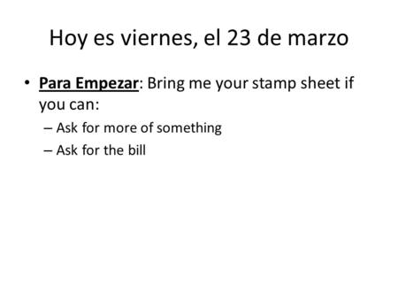 Hoy es viernes, el 23 de marzo Para Empezar: Bring me your stamp sheet if you can: – Ask for more of something – Ask for the bill.