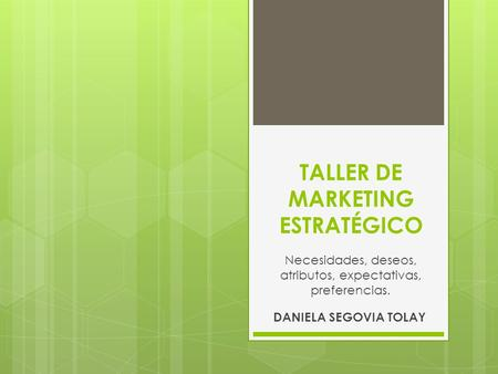 TALLER DE MARKETING ESTRATÉGICO DANIELA SEGOVIA TOLAY Necesidades, deseos, atributos, expectativas, preferencias.
