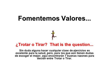 Fomentemos Valores... ¿Trotar o Tirar? That is the question... ¿Trotar o Tirar? That is the question... Sin duda alguna hacer cualquier clase de ejercicios.